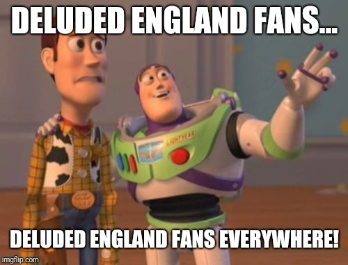 X, X Everywhere Meme | DELUDED ENGLAND FANS... DELUDED ENGLAND FANS EVERYWHERE! | image tagged in memes,x,x everywhere,x x everywhere | made w/ Imgflip meme maker