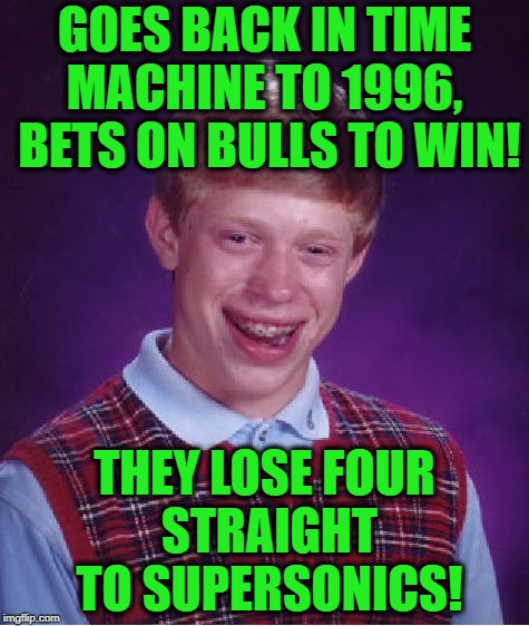 Bad Luck Brian Meme | GOES BACK IN TIME MACHINE TO 1996,  BETS ON BULLS TO WIN! THEY LOSE FOUR STRAIGHT TO SUPERSONICS! | image tagged in memes,bad luck brian | made w/ Imgflip meme maker