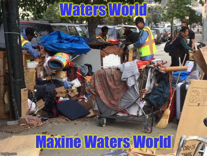 Thanks Congresswoman Waters  | Waters World Maxine Waters World | image tagged in memes,congresswoman,maxine waters,homeless | made w/ Imgflip meme maker