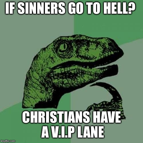 Philosoraptor Meme | IF SINNERS GO TO HELL? CHRISTIANS HAVE A V.I.P LANE | image tagged in memes,philosoraptor | made w/ Imgflip meme maker