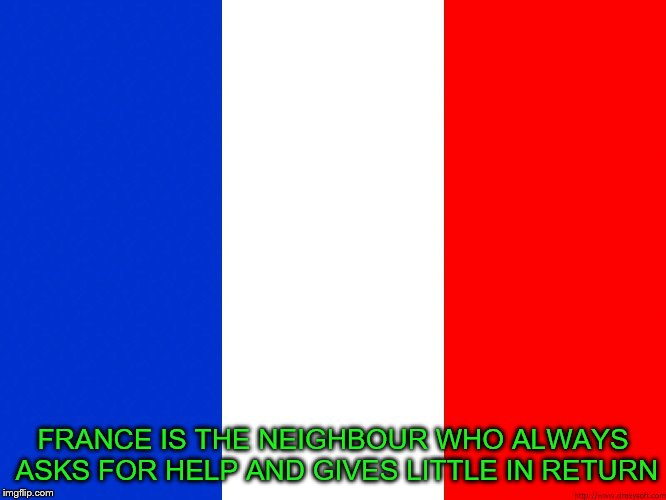 FRANCE IS THE NEIGHBOUR WHO ALWAYS ASKS FOR HELP AND GIVES LITTLE IN RETURN | made w/ Imgflip meme maker