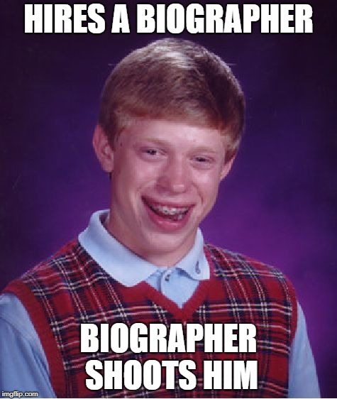 Bad Luck Brian Meme | HIRES A BIOGRAPHER BIOGRAPHER SHOOTS HIM | image tagged in memes,bad luck brian | made w/ Imgflip meme maker