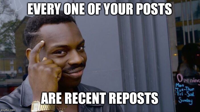 Roll Safe Think About It Meme | EVERY ONE OF YOUR POSTS ARE RECENT REPOSTS | image tagged in memes,roll safe think about it | made w/ Imgflip meme maker