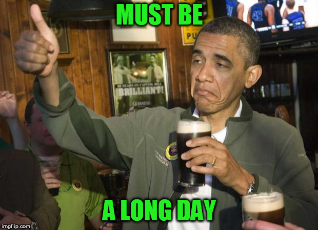 Obama beer | MUST BE A LONG DAY | image tagged in obama beer | made w/ Imgflip meme maker