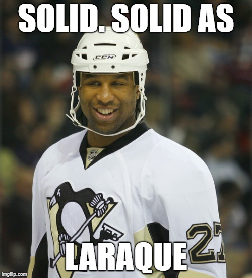 SOLID AS LARAQUE | SOLID. SOLID AS LARAQUE | image tagged in hockey | made w/ Imgflip meme maker