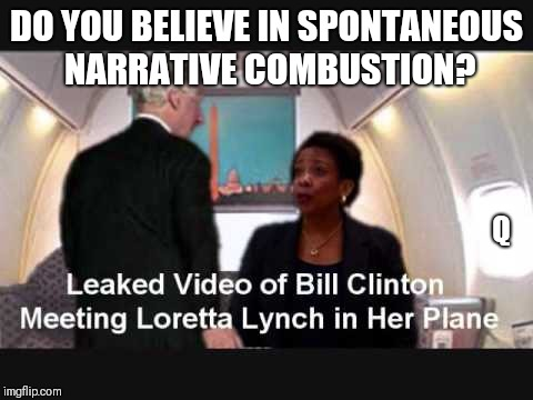 Believe in Spontaneous Narrative Combustion? Leaked Video: Bill Clinton/Loretta Lynch Tarmac Meeting? #QAnon #MAGA #ClubGITMO | DO YOU BELIEVE IN SPONTANEOUS NARRATIVE COMBUSTION? Q | image tagged in donald trump you're fired,loretta lynch,deep state,government corruption,guantanamo,funny memes | made w/ Imgflip meme maker