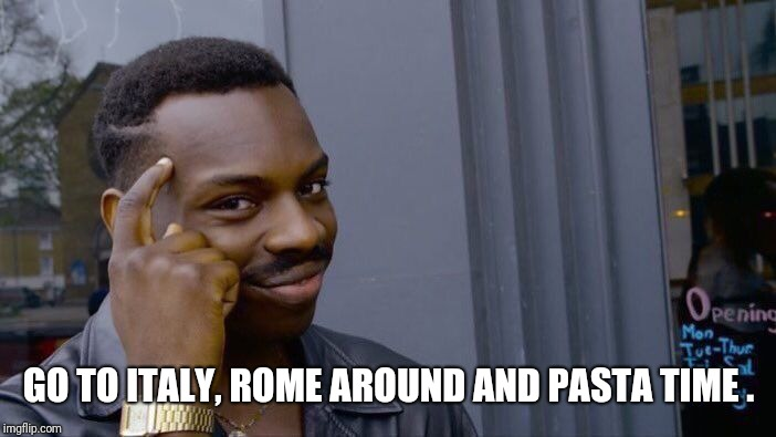 Roll Safe Think About It Meme | GO TO ITALY, ROME AROUND AND PASTA TIME . | image tagged in memes,roll safe think about it | made w/ Imgflip meme maker