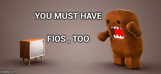 TV Monster | YOU MUST HAVE FIOS , TOO | image tagged in tv monster | made w/ Imgflip meme maker
