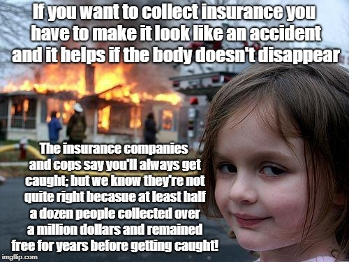 Disaster Girl Meme | If you want to collect insurance you have to make it look like an accident and it helps if the body doesn't disappear The insurance companie | image tagged in memes,disaster girl | made w/ Imgflip meme maker