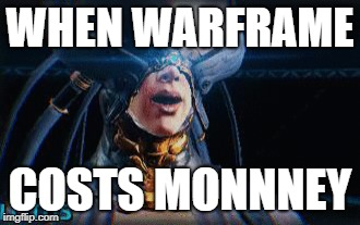 When warframe costs monnney | WHEN WARFRAME COSTS MONNNEY | image tagged in memes | made w/ Imgflip meme maker