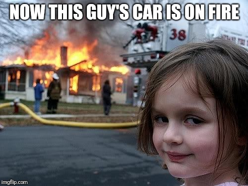 fire girl | NOW THIS GUY'S CAR IS ON FIRE | image tagged in fire girl | made w/ Imgflip meme maker