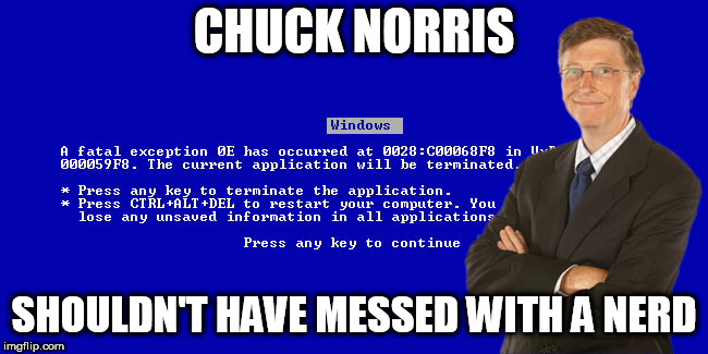 Bill Gates BSOD | CHUCK NORRIS SHOULDN'T HAVE MESSED WITH A NERD | image tagged in bill gates bsod | made w/ Imgflip meme maker
