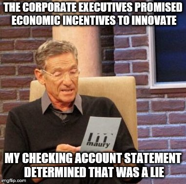 Corporate Baloney! | THE CORPORATE EXECUTIVES PROMISED ECONOMIC INCENTIVES TO INNOVATE MY CHECKING ACCOUNT STATEMENT DETERMINED THAT WAS A LIE | image tagged in memes,maury lie detector | made w/ Imgflip meme maker