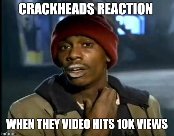 Y'all Got Any More Of That Meme | CRACKHEADS REACTION WHEN THEY VIDEO HITS 10K VIEWS | image tagged in memes,y'all got any more of that | made w/ Imgflip meme maker