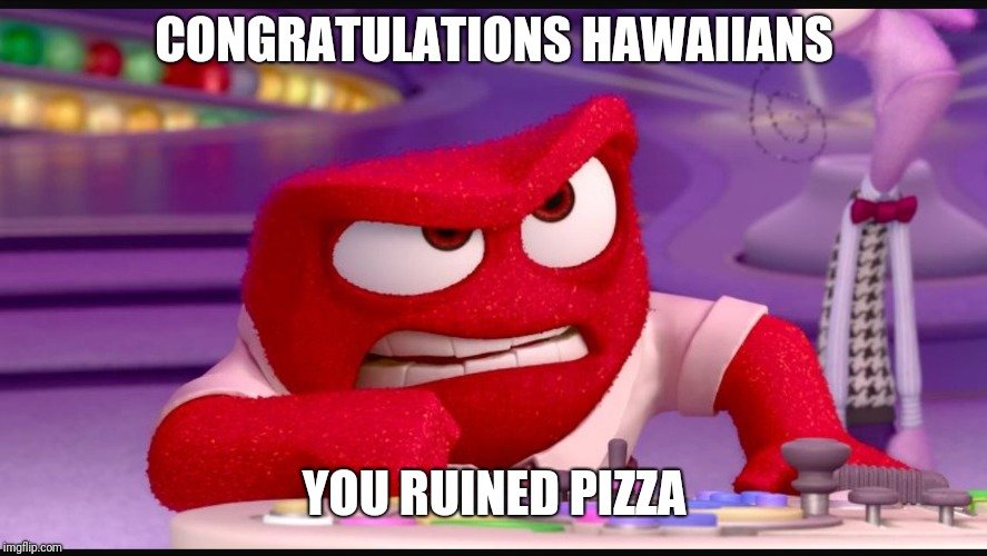 Inside Out Anger | CONGRATULATIONS HAWAIIANS YOU RUINED PIZZA | image tagged in inside out anger | made w/ Imgflip meme maker