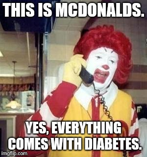 Ronald McDiabeties | THIS IS MCDONALDS. YES, EVERYTHING COMES WITH DIABETES. | image tagged in ronald mcdonald temp | made w/ Imgflip meme maker