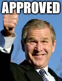 George Bush Happy | APPROVED | image tagged in george bush happy | made w/ Imgflip meme maker