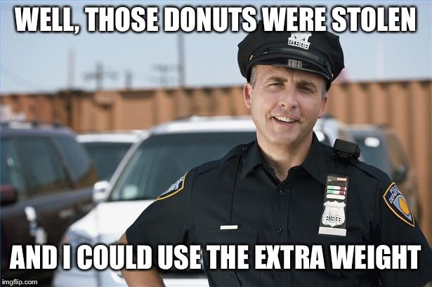 WELL, THOSE DONUTS WERE STOLEN AND I COULD USE THE EXTRA WEIGHT | made w/ Imgflip meme maker