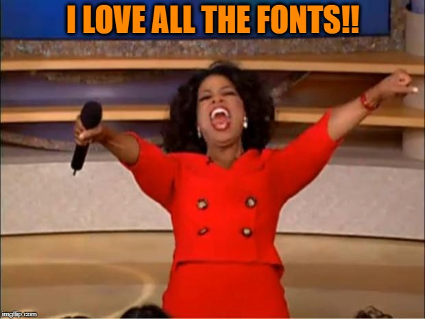 Oprah You Get A Meme | I LOVE ALL THE FONTS!! | image tagged in memes,oprah you get a | made w/ Imgflip meme maker