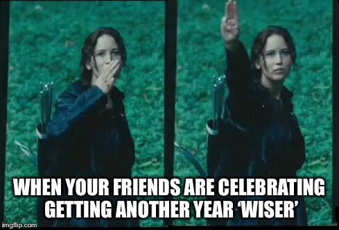Happy birthday! | WHEN YOUR FRIENDS ARE CELEBRATING GETTING ANOTHER YEAR 'WISER' | image tagged in katniss respect,happy birthday,birthday,respect,hunger games,jennifer lawrence | made w/ Imgflip meme maker
