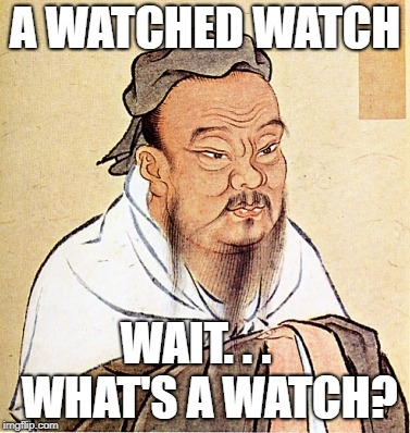 Confucius Says | A WATCHED WATCH WAIT. . .   WHAT'S A WATCH? | image tagged in confucius says | made w/ Imgflip meme maker
