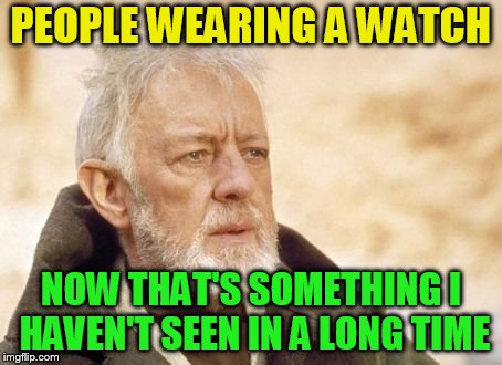 Now that's something I haven't seen in a long time | PEOPLE WEARING A WATCH NOW THAT'S SOMETHING I HAVEN'T SEEN IN A LONG TIME | image tagged in now that's something i haven't seen in a long time | made w/ Imgflip meme maker