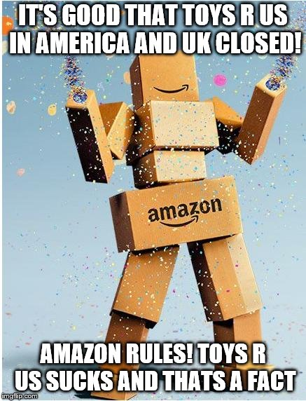 we hate on toys r us! | IT'S GOOD THAT TOYS R US IN AMERICA AND UK CLOSED! AMAZON RULES! TOYS R US SUCKS AND THATS A FACT | image tagged in amazon box man,toys r us,amazon | made w/ Imgflip meme maker