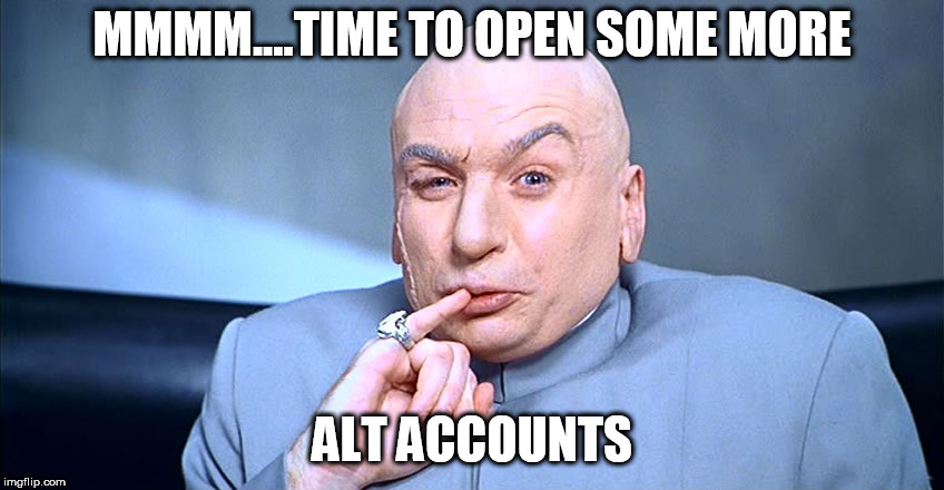 dr evil pinky  | MMMM....TIME TO OPEN SOME MORE ALT ACCOUNTS | image tagged in dr evil pinky | made w/ Imgflip meme maker