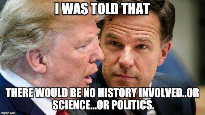Trump-Rutte | I WAS TOLD THAT THERE WOULD BE NO HISTORY INVOLVED..OR SCIENCE...OR POLITICS. | image tagged in memes,donald trump | made w/ Imgflip meme maker