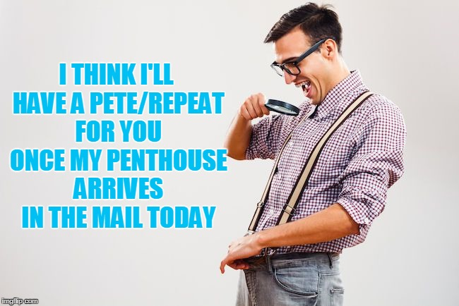 I THINK I'LL HAVE A PETE/REPEAT FOR YOU ONCE MY PENTHOUSE ARRIVES IN THE MAIL TODAY | made w/ Imgflip meme maker