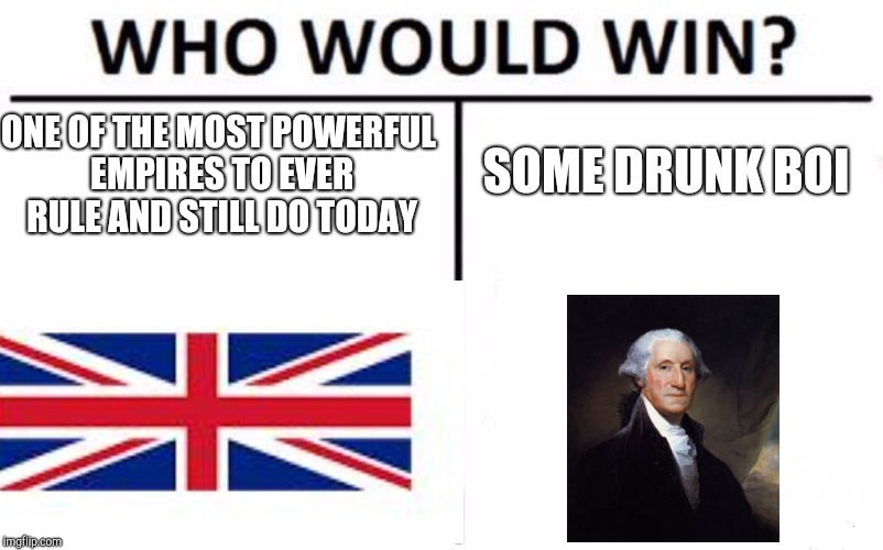 Who Would Win? Meme | ONE OF THE MOST POWERFUL EMPIRES TO EVER RULE AND STILL DO TODAY SOME DRUNK BOI | image tagged in memes,who would win,merica,4th of july | made w/ Imgflip meme maker