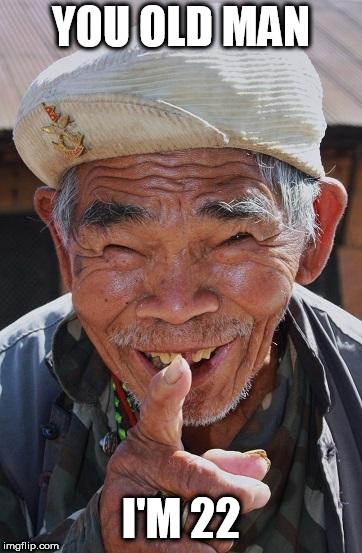 Funny old Chinese man 1 | YOU OLD MAN I'M 22 | image tagged in funny old chinese man 1 | made w/ Imgflip meme maker