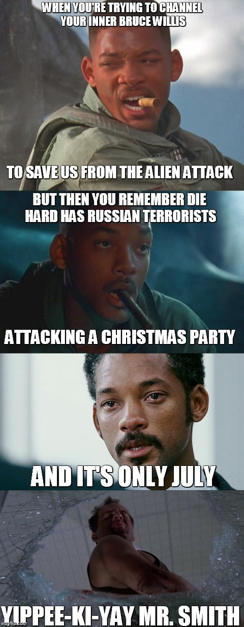 Die hard independence day | WHEN YOU'RE TRYING TO CHANNEL YOUR INNER BRUCE WILLIS BUT THEN YOU REMEMBER DIE HARD HAS RUSSIAN TERRORISTS ATTACKING A CHRISTMAS PARTY AND  | image tagged in die hard,will smith,independence day,fourth of july,bruce willis,aliens | made w/ Imgflip meme maker