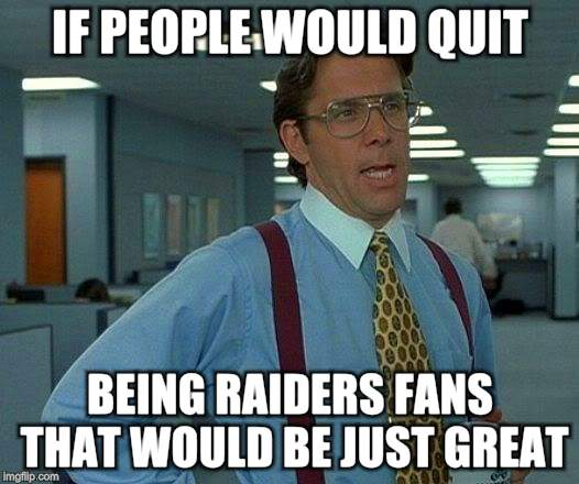 That Would Be Great Meme | IF PEOPLE WOULD QUIT BEING RAIDERS FANS THAT WOULD BE JUST GREAT | image tagged in memes,that would be great | made w/ Imgflip meme maker