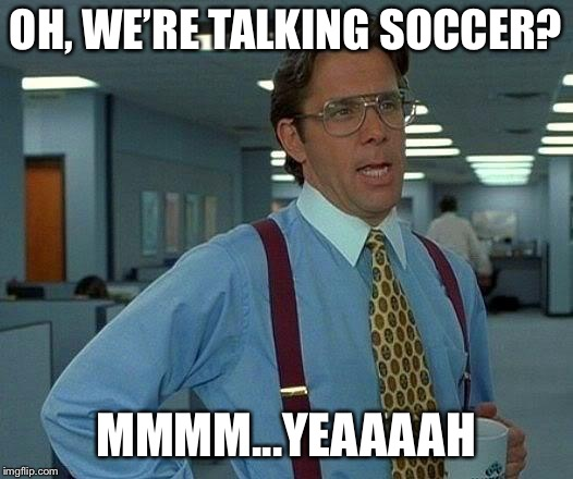 That Would Be Great Meme | OH, WE'RE TALKING SOCCER? MMMM...YEAAAAH | image tagged in memes,that would be great | made w/ Imgflip meme maker