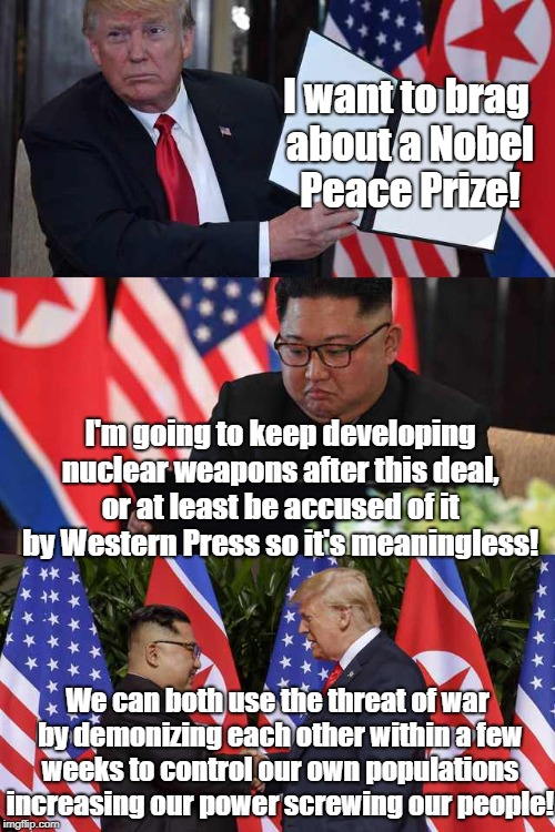 Nuclear charade wags the dog | I want to brag about a Nobel Peace Prize! We can both use the threat of war by demonizing each other within a few weeks to control our own p | image tagged in north korea,conspiracy theory,wag the dog,donald trump,kim jong un,war profiteering | made w/ Imgflip meme maker