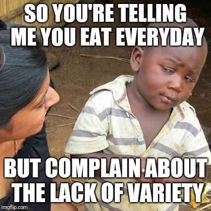 Third World Skeptical Kid Meme | SO YOU'RE TELLING ME YOU EAT EVERYDAY BUT COMPLAIN ABOUT THE LACK OF VARIETY | image tagged in memes,third world skeptical kid | made w/ Imgflip meme maker