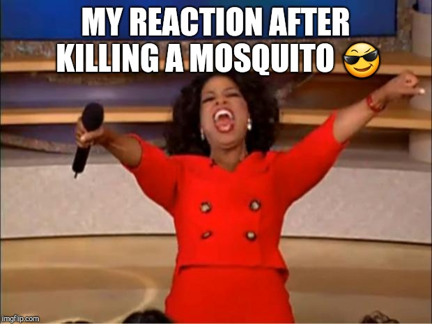 Oprah You Get A Meme | MY REACTION AFTER KILLING A MOSQUITO  | image tagged in memes,oprah you get a | made w/ Imgflip meme maker