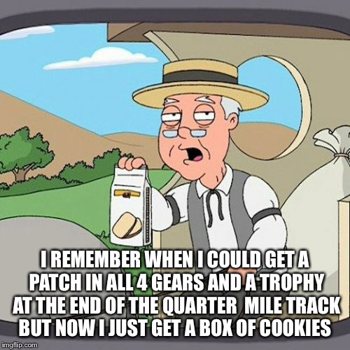 Pepperidge Farm Remembers Meme | I REMEMBER WHEN I COULD GET A PATCH IN ALL 4 GEARS AND A TROPHY AT THE END OF THE QUARTER  MILE TRACK BUT NOW I JUST GET A BOX OF COOKIES | image tagged in memes,pepperidge farm remembers | made w/ Imgflip meme maker