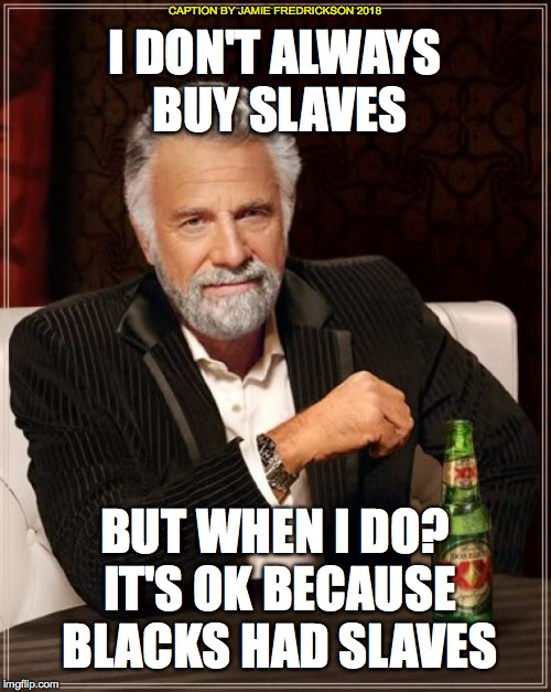 The Most Interesting Man In The World Meme | I DON'T ALWAYS BUY SLAVES BUT WHEN I DO? IT'S OK BECAUSE BLACKS HAD SLAVES CAPTION BY JAMIE FREDRICKSON 2018 | image tagged in memes,the most interesting man in the world | made w/ Imgflip meme maker