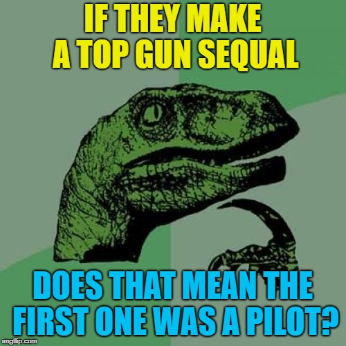 Philosoraptor Meme | IF THEY MAKE A TOP GUN SEQUAL DOES THAT MEAN THE FIRST ONE WAS A PILOT? | image tagged in memes,philosoraptor | made w/ Imgflip meme maker