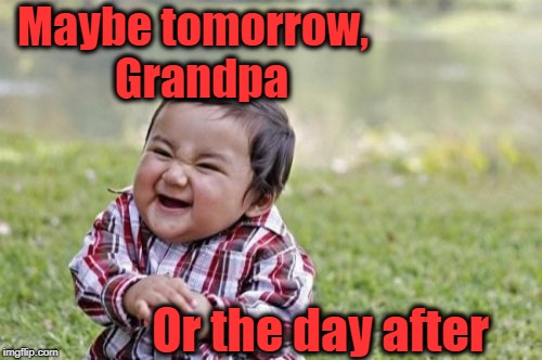 Evil Toddler Meme | Maybe tomorrow,  Grandpa Or the day after | image tagged in memes,evil toddler | made w/ Imgflip meme maker