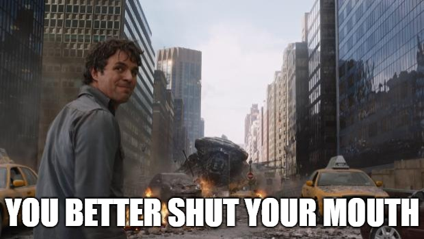 Avengers Bruce Banner Angry Secret | YOU BETTER SHUT YOUR MOUTH | image tagged in avengers bruce banner angry secret | made w/ Imgflip meme maker