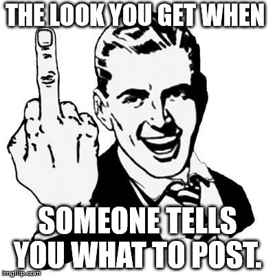 Fuck You | THE LOOK YOU GET WHEN SOMEONE TELLS YOU WHAT TO POST. | image tagged in fuck you | made w/ Imgflip meme maker