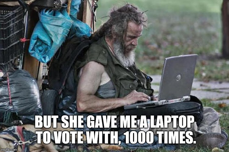 Homless laptop  | BUT SHE GAVE ME A LAPTOP TO VOTE WITH, 1000 TIMES. | image tagged in homless laptop | made w/ Imgflip meme maker