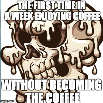 THE FIRST TIME IN A WEEK ENJOYING COFFEE WITHOUT BECOMING THE COFFEE | image tagged in coffee,melted head,hot | made w/ Imgflip meme maker