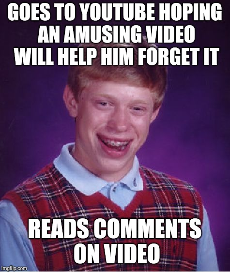 Bad Luck Brian Meme | GOES TO YOUTUBE HOPING AN AMUSING VIDEO WILL HELP HIM FORGET IT READS COMMENTS ON VIDEO | image tagged in memes,bad luck brian | made w/ Imgflip meme maker