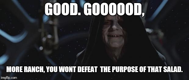 darth sidious | GOOD. GOOOOOD, MORE RANCH, YOU WONT DEFEAT  THE PURPOSE OF THAT SALAD. | image tagged in darth sidious | made w/ Imgflip meme maker
