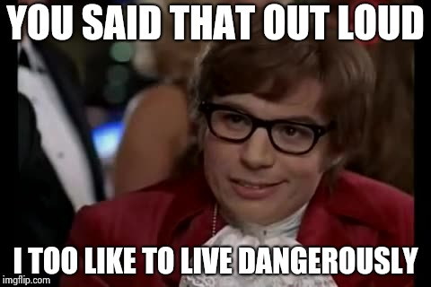 I Too Like To Live Dangerously Meme | YOU SAID THAT OUT LOUD I TOO LIKE TO LIVE DANGEROUSLY | image tagged in memes,i too like to live dangerously | made w/ Imgflip meme maker