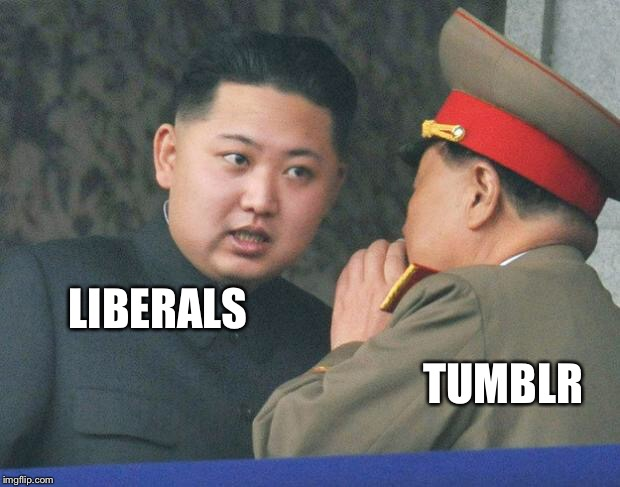 No more liberals! | LIBERALS TUMBLR | image tagged in hungry kim jong un,tumblr,liberals,memes | made w/ Imgflip meme maker